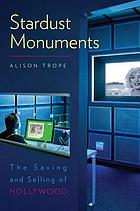 Stardust monuments : the saving and selling of Hollywood