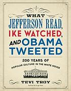 What Jefferson read, Ike watched and Obama tweeted : 200 years of popular culture in the White House