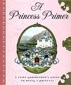 A princess primer : a fairy godmother's guide to being a princess