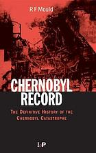 Chernobyl record : the definitive history of the Chernobyl catastrophe