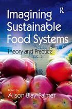 Imagining sustainable food systems : theory and practice
