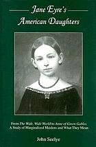 Jane Eyre's American daughters : from the wide, wide world to Anne of Green Gables : a study of marginalized maidens and what they mean