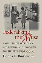 Federalizing the muse : United States arts policy and the National Endowment for the Arts, 1965-1980