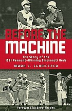 Before the machine : the story of the 1961 pennant-winning Cincinnati Reds