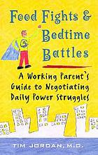 Food fights & bedtime battles : a working parent's guide to negotiating daily power struggles