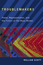 Troublemakers : power, representation, and the fiction of the mass worker