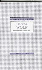 Understanding Christa Wolf : returning home to a foreign land