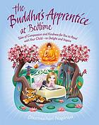 The Buddha's apprentice at bedtime : tales of compassion and kindness for you to read with your child, to delight and inspire