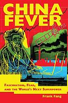 China fever : fascination, fear, and the world's next superpower