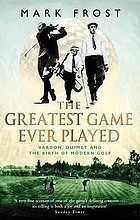 The greatest game ever played : Harry Vardon, Francis Ouimet and the birth of modern golf
