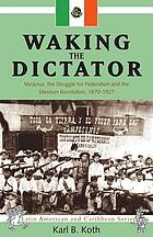 Waking the dictator : Veracruz, the struggle for federalism and the Mexican Revolution, 1870-1927