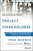 Managing project stakeholders : building a foundation to achieve project goals