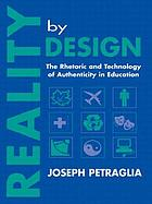 Reality by design : the rhetoric and technology of authenticity in education