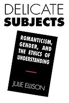 Delicate subjects : romanticism, gender, and the ethics of understanding