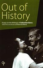 Out of history : essays on the writings of Sebastian Barry