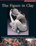The figure in clay : contemporary sculpting techniques by master artists, Arleo, Boger, Burns, González, Jeck, Novak, Smith, Takamori, Walsh