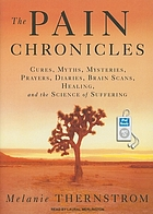 The pain chronicles : cures, myths, mysteries, prayers, diaries, brain scans, healing, and the science of suffering