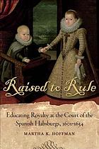 Raised to rule : educating royalty at the court of the Spanish Habsburgs, 1601-1634