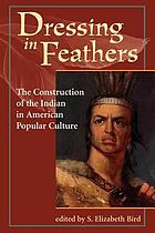 Dressing in feathers : the construction of the Indian in American popular culture