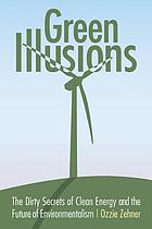 Green illusions : the dirty secrets of clean energy and the future of environmentalism