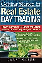 Getting started in real estate day trading : proven techniques for buying and selling houses the same day using the Internet!