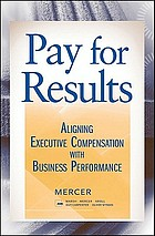Pay for results : aligning executive compensation with business performance