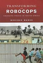Transforming the robocops : changing police in South Africa