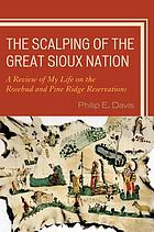 The scalping of the great Sioux nation : a review of my life on the Rosebud and Pine Ridge reservations