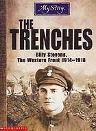 The trenches : Billy Stevens, the Western Front 1914-1918