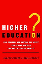 Higher education? : how colleges are wasting our money and failing our kids--and what we can do about it