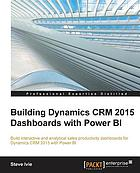 Building Dynamics CRM 2015 dashboards with Power BI : build interactive and analytical sales productivity dashboards for Dynamics CRM 2015 with Power BI
