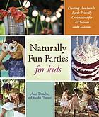 Naturally fun parties for kids : creating handmade, earth-friendly celebrations for all seasons and occasions