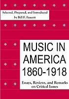 Music in America 1860-1918 : essays, reviews, and remarks on critical issues