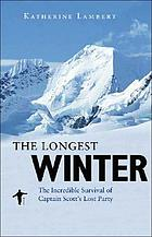 The longest winter : the incredible survival of Captain Scott's lost party