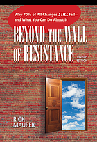Beyond the Wall of Resistance : Why 70% of All Changes Still Fail--And What You Can Do about It