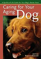 Caring for your aging dog : a quality-of-life guide for your dog's senior years