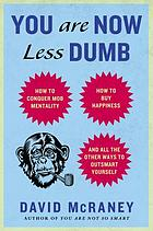 You are now less dumb : how to conquer mob mentality, how to buy happiness, and all the other ways to outsmart yourself