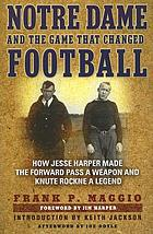 Notre Dame and the game that changed football : how Jesse Harper made the forward pass a weapon and Knute Rockne a legend