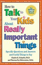 How to talk to your kids about really important things : for children four to twelve : specific questions and useful things to say