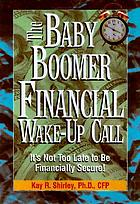 The baby boomer financial wake-up call : it's not too late to be financially secure!