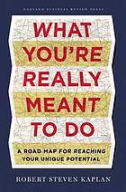What you're really meant to do : a roadmap for reaching your unique potential