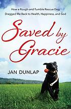 Saved by Gracie : how a rough-and-tumble rescue dog dragged me back to health, happiness, and God