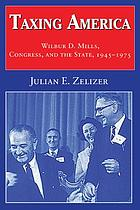 Taxing America : Wilbur D. Mills, Congress, and the state, 1945-1975