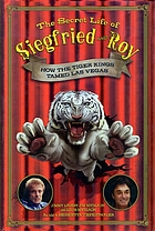 The secret life of Siegfried and Roy : how the tiger kings tamed Las Vegas