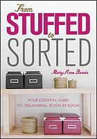 From Stuffed to Sorted : Your Essential Guide To Organising, Room By Room