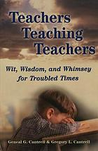 Teachers teaching teachers : wit, wisdom, and whimsey for troubled times