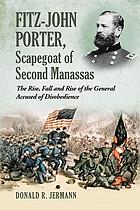 Fitz-John Porter, scapegoat of Second Manassas : the rise, fall and rise of the general accused of disobedience