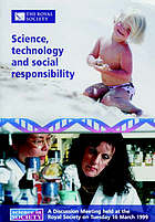 Science, technology and social responsibility : a discussion meeting organized by L. Wolpert, I. Nussey and A. MacDonald, and held at the Royal Society on Tuesday 16 March 1999
