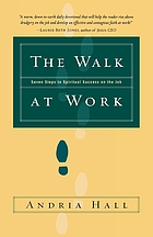 The walk at work : seven steps to spiritual success on the job