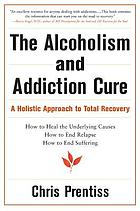 The alcoholism & addiction cure : a holistic approach to total recovery
